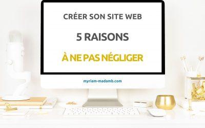 Créer Son Site Web – 5 Raisons à Ne Pas Négliger